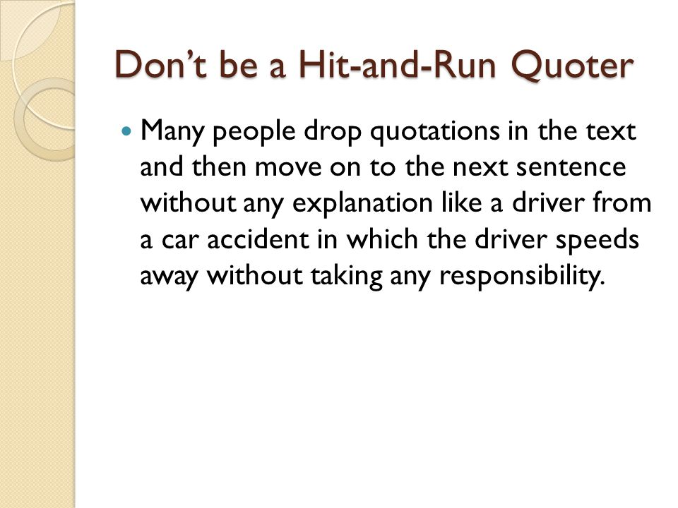 Don't be a Hit-and-Run Quoter Many people drop quotations in the text and then move on to the next sentence without any explanation like a driver from a car accident in which the driver speeds away without taking any responsibility.