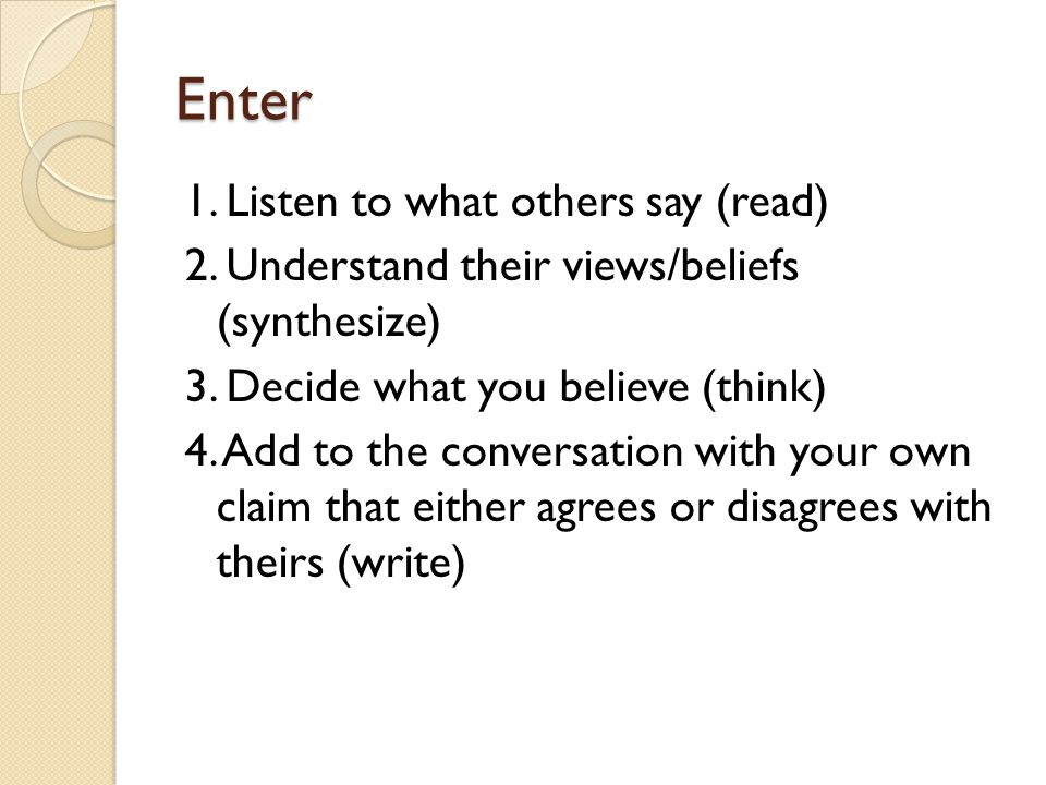 Enter 1. Listen to what others say (read) 2. Understand their views/beliefs (synthesize) 3. Decide what you believe (think) 4. Add to the conversation