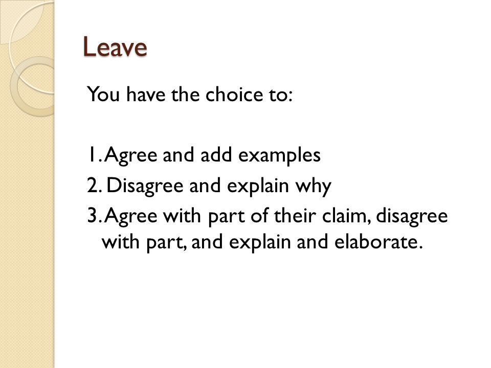 Leave You have the choice to: 1. Agree and add examples 2. Disagree and explain why 3. Agree with part of their claim, disagree with part, and explain