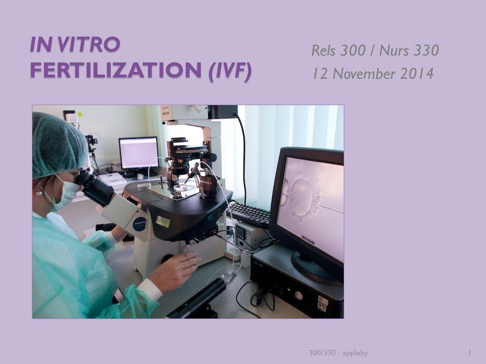 IN VITRO FERTILIZATION (IVF) Rels 300 / Nurs 330 12 November 2014 300/330 - appleby1