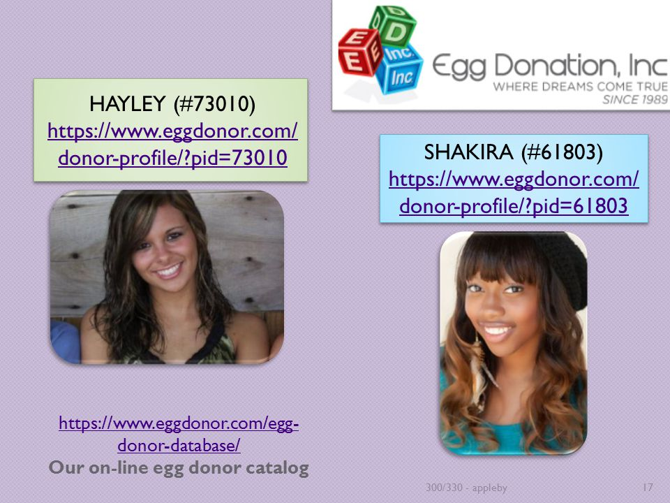https://www.eggdonor.com/egg- donor-database/ https://www.eggdonor.com/egg- donor-database/ Our on-line egg donor catalog HAYLEY (#73010) https://www.eggdonor.com/ donor-profile/?pid=73010 https://www.eggdonor.com/ donor-profile/?pid=73010 HAYLEY (#73010) https://www.eggdonor.com/ donor-profile/?pid=73010 https://www.eggdonor.com/ donor-profile/?pid=73010 300/330 - appleby17 SHAKIRA (#61803) https://www.eggdonor.com/ donor-profile/?pid=61803 SHAKIRA (#61803) https://www.eggdonor.com/ donor-profile/?pid=61803
