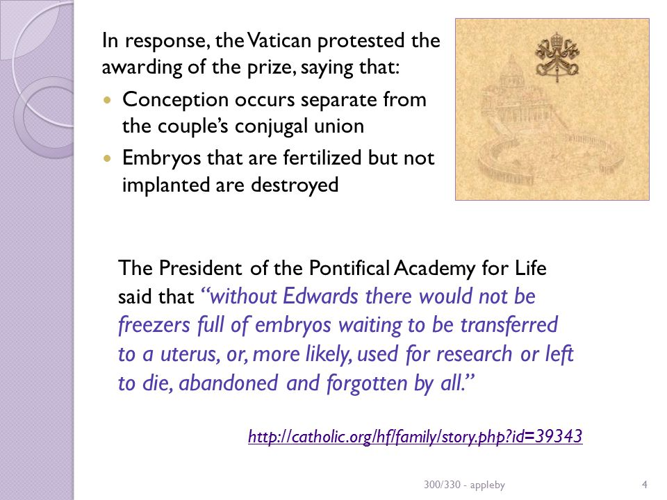 In response, the Vatican protested the awarding of the prize, saying that: Conception occurs separate from the couple's conjugal union Embryos that are fertilized but not implanted are destroyed 300/330 - appleby4 The President of the Pontifical Academy for Life said that without Edwards there would not be freezers full of embryos waiting to be transferred to a uterus, or, more likely, used for research or left to die, abandoned and forgotten by all. http://catholic.org/hf/family/story.php?id=39343