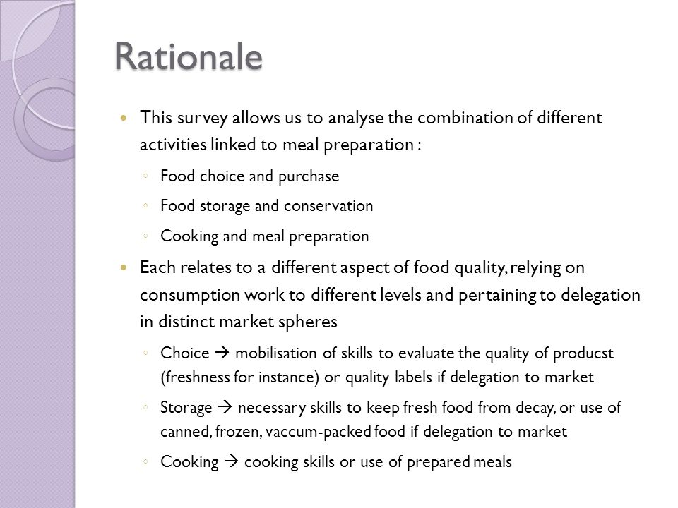 Rationale This survey allows us to analyse the combination of different activities linked to meal preparation : ◦ Food choice and purchase ◦ Food storage and conservation ◦ Cooking and meal preparation Each relates to a different aspect of food quality, relying on consumption work to different levels and pertaining to delegation in distinct market spheres ◦ Choice  mobilisation of skills to evaluate the quality of producst (freshness for instance) or quality labels if delegation to market ◦ Storage  necessary skills to keep fresh food from decay, or use of canned, frozen, vaccum-packed food if delegation to market ◦ Cooking  cooking skills or use of prepared meals