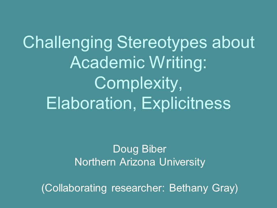 Challenging Stereotypes about Academic Writing: Complexity, Elaboration, Explicitness Doug Biber Northern Arizona University (Collaborating researcher: Bethany Gray)