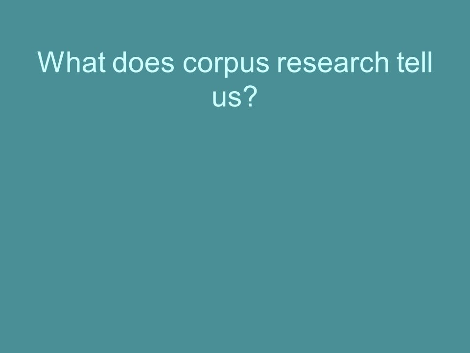 What does corpus research tell us?