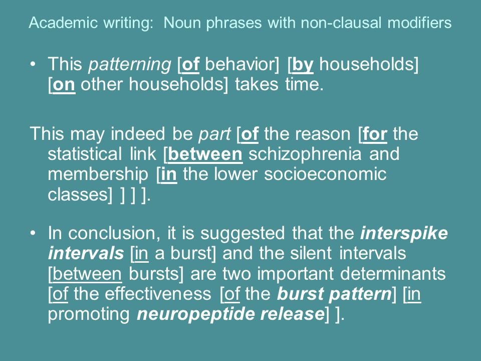 Academic writing: Noun phrases with non-clausal modifiers This patterning [of behavior] [by households] [on other households] takes time.