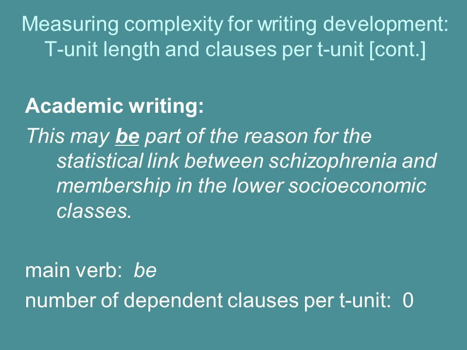Measuring complexity for writing development: T-unit length and clauses per t-unit [cont.] Academic writing: This may be part of the reason for the statistical link between schizophrenia and membership in the lower socioeconomic classes.