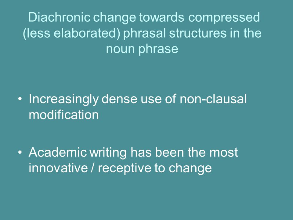 Diachronic change towards compressed (less elaborated) phrasal structures in the noun phrase Increasingly dense use of non-clausal modification Academic writing has been the most innovative / receptive to change