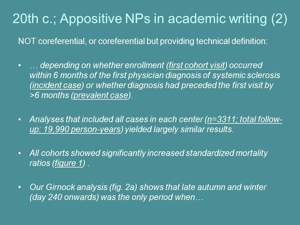 20th c.; Appositive NPs in academic writing (2) NOT coreferential, or coreferential but providing technical definition: … depending on whether enrollment (first cohort visit) occurred within 6 months of the first physician diagnosis of systemic sclerosis (incident case) or whether diagnosis had preceded the first visit by >6 months (prevalent case).