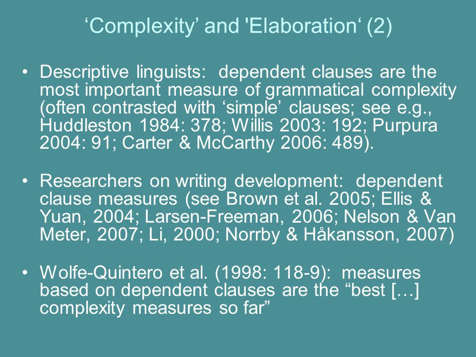 'Complexity' and Elaboration' (2) Descriptive linguists: dependent clauses are the most important measure of grammatical complexity (often contrasted with 'simple' clauses; see e.g., Huddleston 1984: 378; Willis 2003: 192; Purpura 2004: 91; Carter & McCarthy 2006: 489).