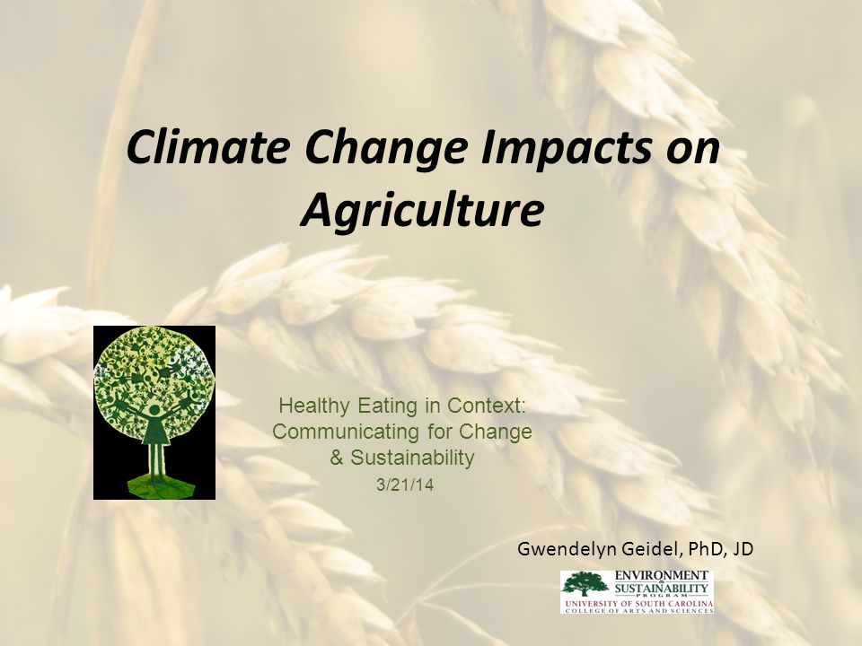 Climate Change Impacts on Agriculture Healthy Eating in Context: Communicating for Change & Sustainability 3/21/14 Gwendelyn Geidel, PhD, JD