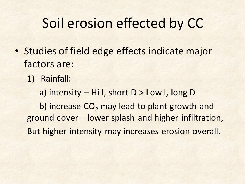 Soil erosion effected by CC Studies of field edge effects indicate major factors are: 1)Rainfall: a) intensity – Hi I, short D > Low I, long D b) incr