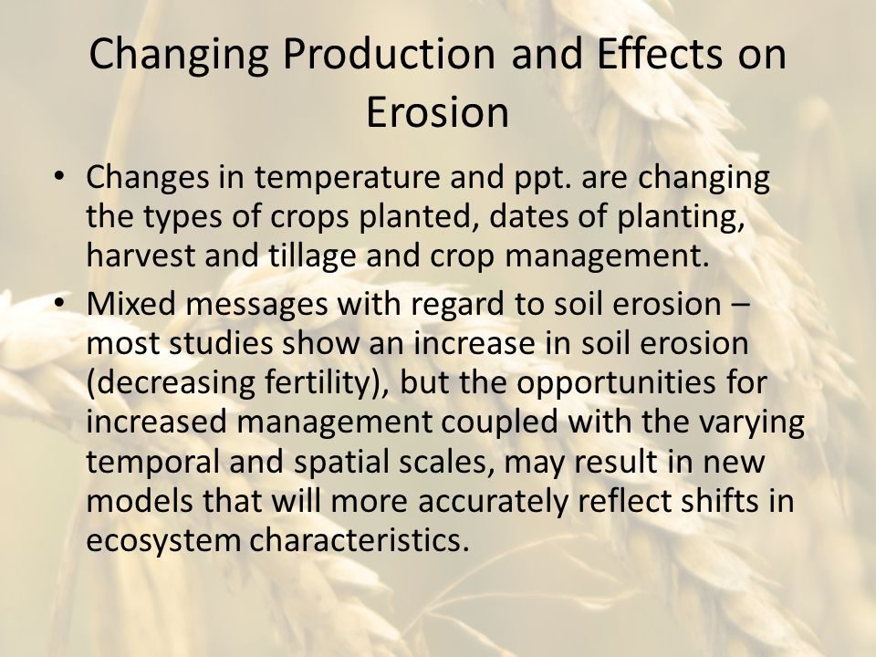 Changing Production and Effects on Erosion Changes in temperature and ppt. are changing the types of crops planted, dates of planting, harvest and til