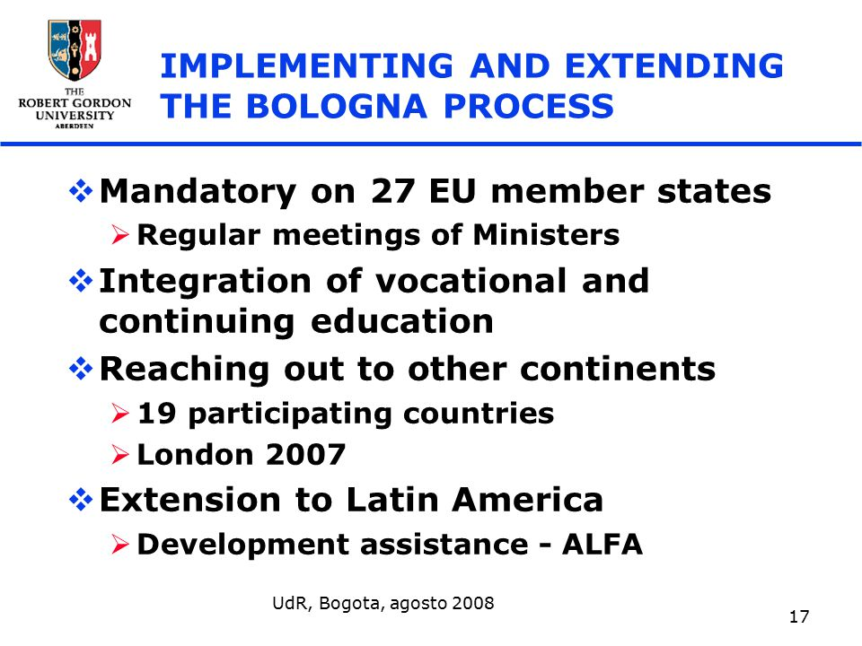 UdR, Bogota, agosto 2008 17 IMPLEMENTING AND EXTENDING THE BOLOGNA PROCESS  Mandatory on 27 EU member states  Regular meetings of Ministers  Integration of vocational and continuing education  Reaching out to other continents  19 participating countries  London 2007  Extension to Latin America  Development assistance - ALFA