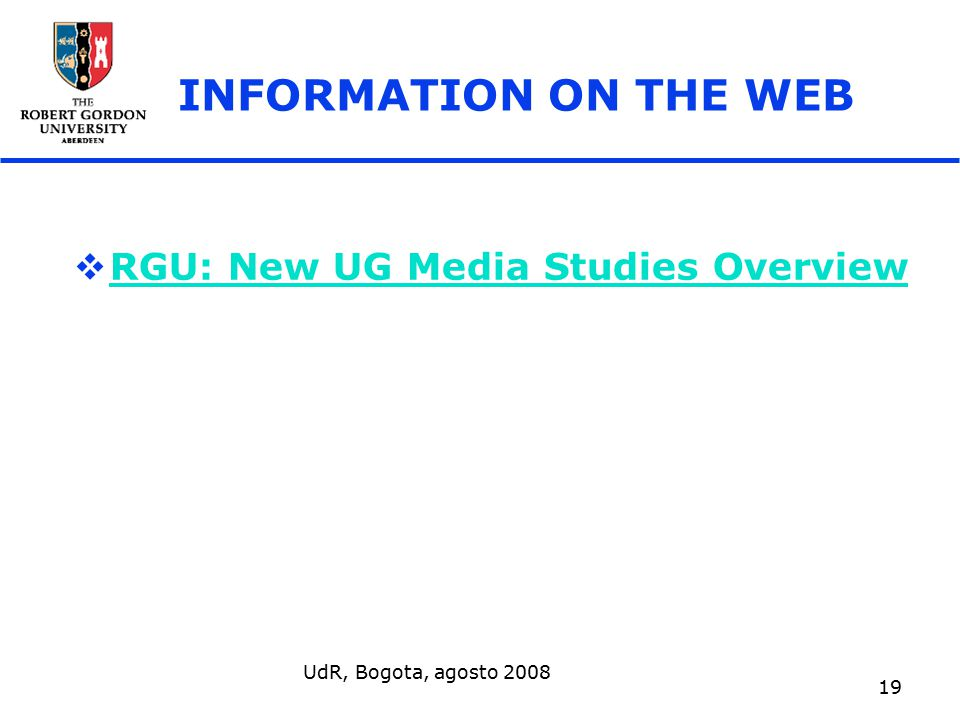 UdR, Bogota, agosto 2008 19 INFORMATION ON THE WEB  RGU: New UG Media Studies Overview RGU: New UG Media Studies Overview