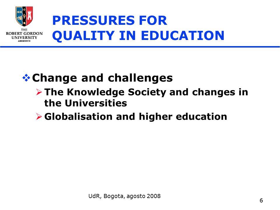 UdR, Bogota, agosto 2008 6 PRESSURES FOR QUALITY IN EDUCATION  Change and challenges  The Knowledge Society and changes in the Universities  Globalisation and higher education