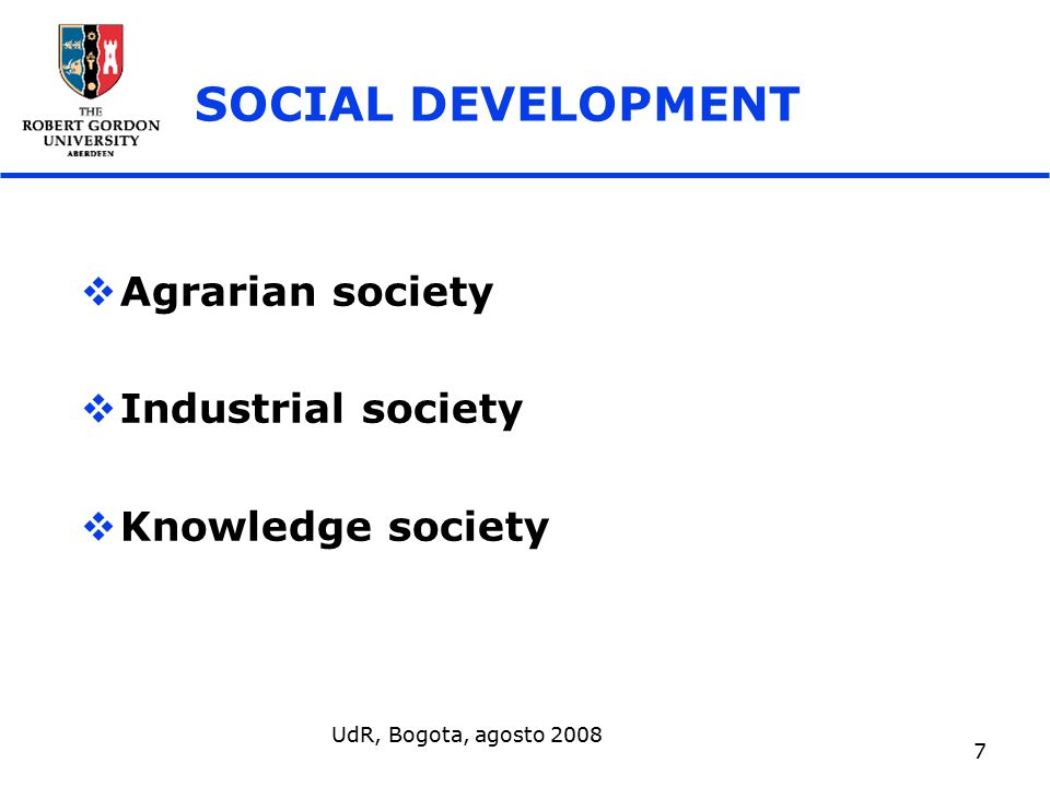 UdR, Bogota, agosto 2008 7 SOCIAL DEVELOPMENT  Agrarian society  Industrial society  Knowledge society