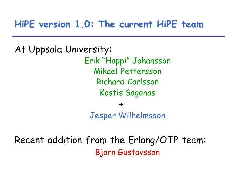 HiPE version 1.0: The current HiPE team At Uppsala University: Erik Happi Johansson Mikael Pettersson Richard Carlsson Kostis Sagonas + Jesper Wilhelmsson Recent addition from the Erlang/OTP team: Bjorn Gustavsson