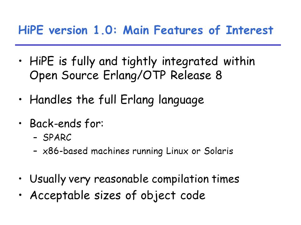 HiPE version 1.0: Main Features of Interest HiPE is fully and tightly integrated within Open Source Erlang/OTP Release 8 Handles the full Erlang language Back-ends for: –SPARC –x86-based machines running Linux or Solaris Usually very reasonable compilation times Acceptable sizes of object code