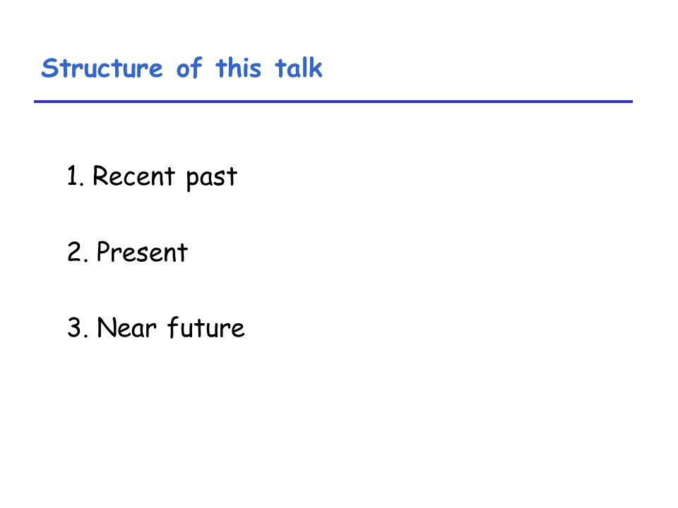 Structure of this talk 1. Recent past 2. Present 3. Near future