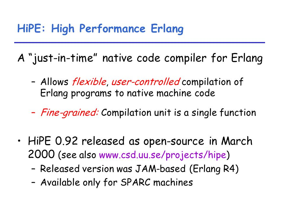 HiPE: High Performance Erlang A just-in-time native code compiler for Erlang –Allows flexible, user-controlled compilation of Erlang programs to native machine code –Fine-grained: Compilation unit is a single function HiPE 0.92 released as open-source in March 2000 (see also www.csd.uu.se/projects/hipe) –Released version was JAM-based (Erlang R4) –Available only for SPARC machines