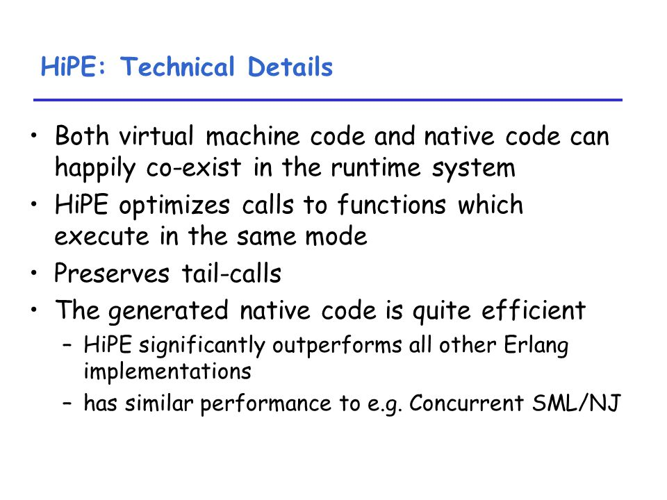 HiPE: Technical Details Both virtual machine code and native code can happily co-exist in the runtime system HiPE optimizes calls to functions which execute in the same mode Preserves tail-calls The generated native code is quite efficient –HiPE significantly outperforms all other Erlang implementations –has similar performance to e.g.