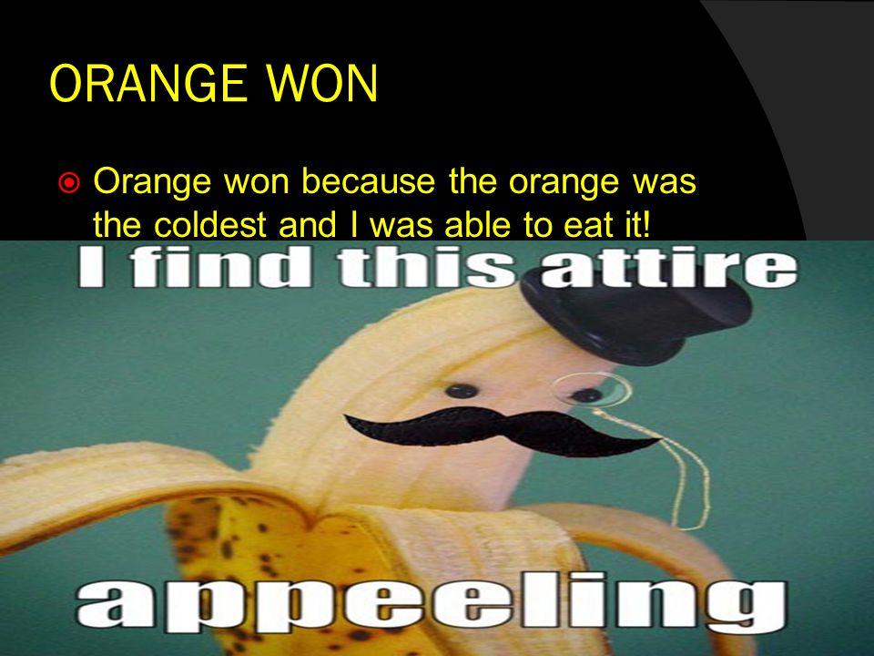 ORANGE WON  Orange won because the orange was the coldest and I was able to eat it!