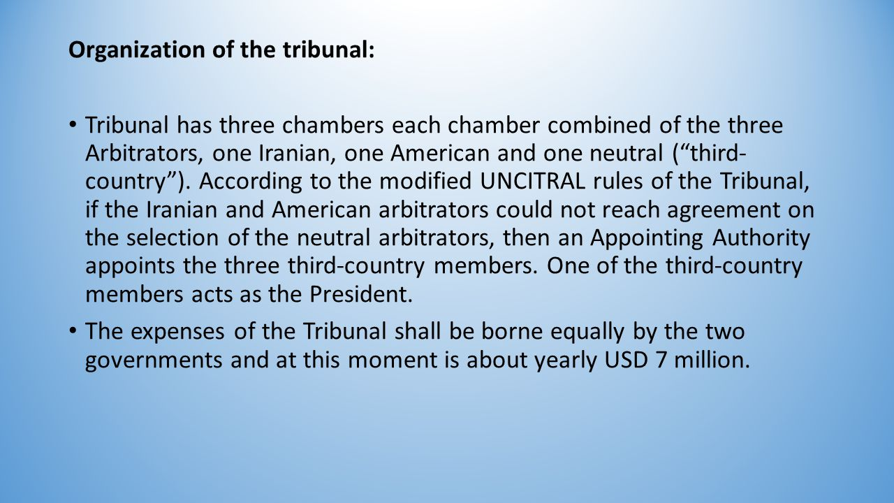 Organization of the tribunal: Tribunal has three chambers each chamber combined of the three Arbitrators, one Iranian, one American and one neutral ( third- country ).