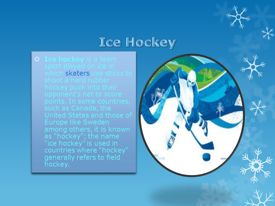  Ice hockey is a team sport played on ice in which skaters use sticks to shoot a hard rubber hockey puck into their opponent s net to score points.