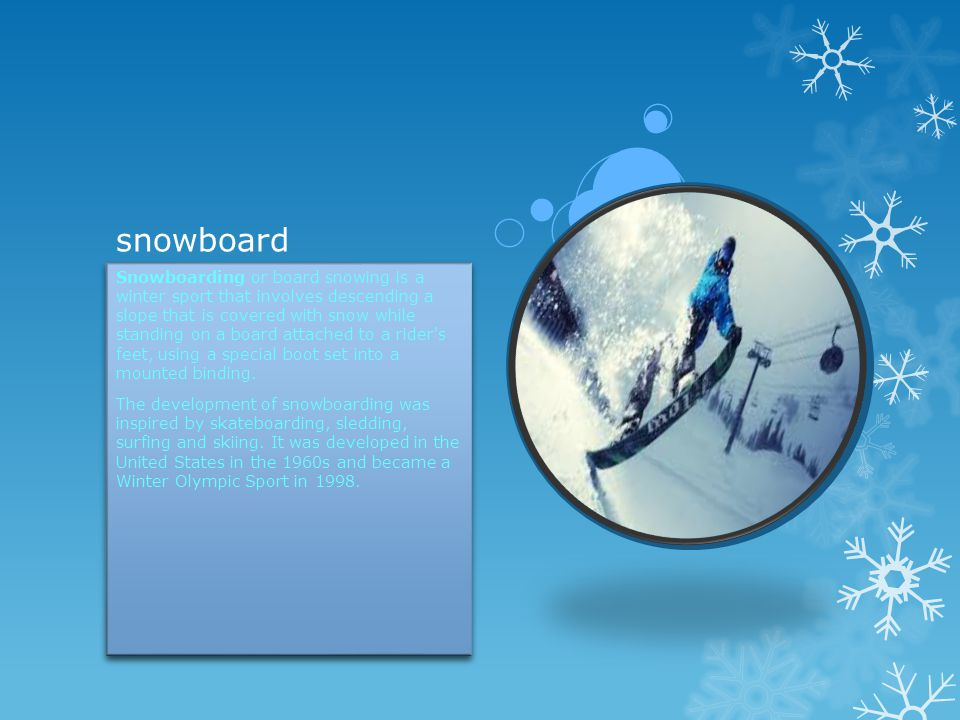snowboard Snowboarding or board snowing is a winter sport that involves descending a slope that is covered with snow while standing on a board attached to a rider s feet, using a special boot set into a mounted binding.