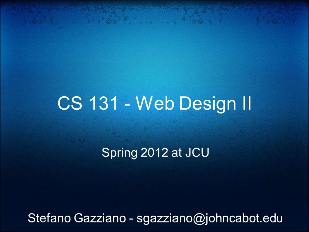 CS 131 - Web Design II Spring 2012 at JCU Stefano Gazziano - sgazziano@johncabot.edu