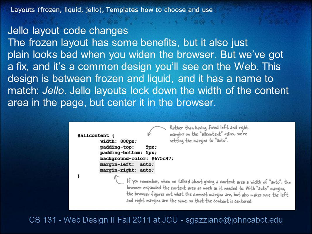CS 131 - Web Design II Fall 2011 at JCU - sgazziano@johncabot.edu Layouts (frozen, liquid, jello), Templates how to choose and use Jello layout code changes The frozen layout has some benefits, but it also just plain looks bad when you widen the browser.