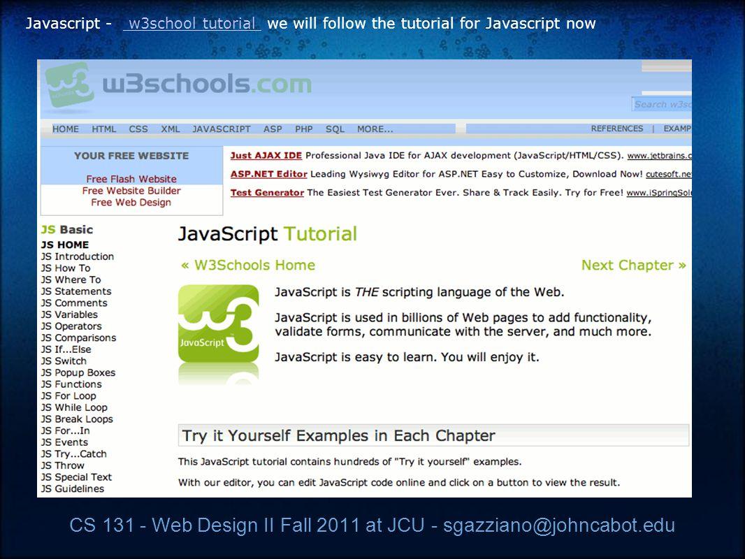CS 131 - Web Design II Fall 2011 at JCU - sgazziano@johncabot.edu Javascript - w3school tutorial we will follow the tutorial for Javascript now w3school tutorial