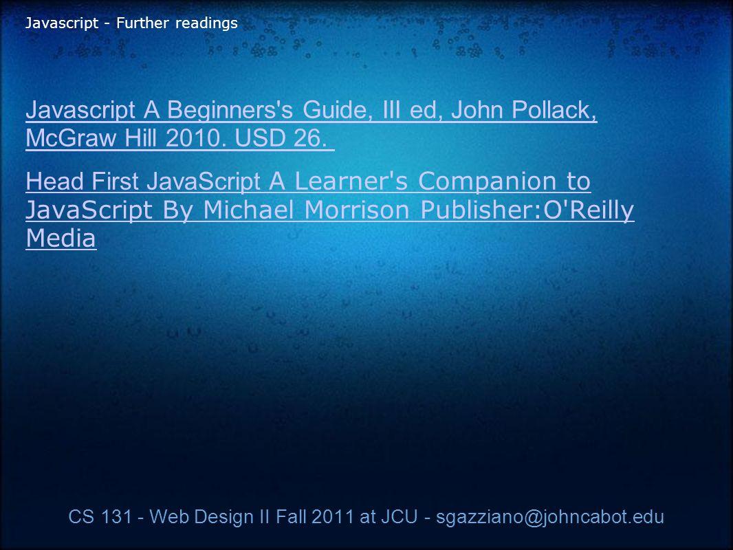 CS 131 - Web Design II Fall 2011 at JCU - sgazziano@johncabot.edu Javascript - Further readings Javascript A Beginners s Guide, III ed, John Pollack, McGraw Hill 2010.
