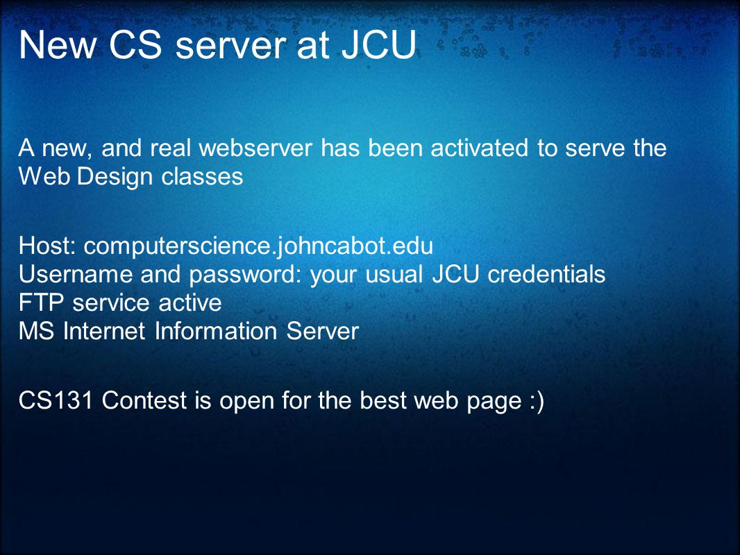 New CS server at JCU A new, and real webserver has been activated to serve the Web Design classes Host: computerscience.johncabot.edu Username and password: your usual JCU credentials FTP service active MS Internet Information Server CS131 Contest is open for the best web page :)