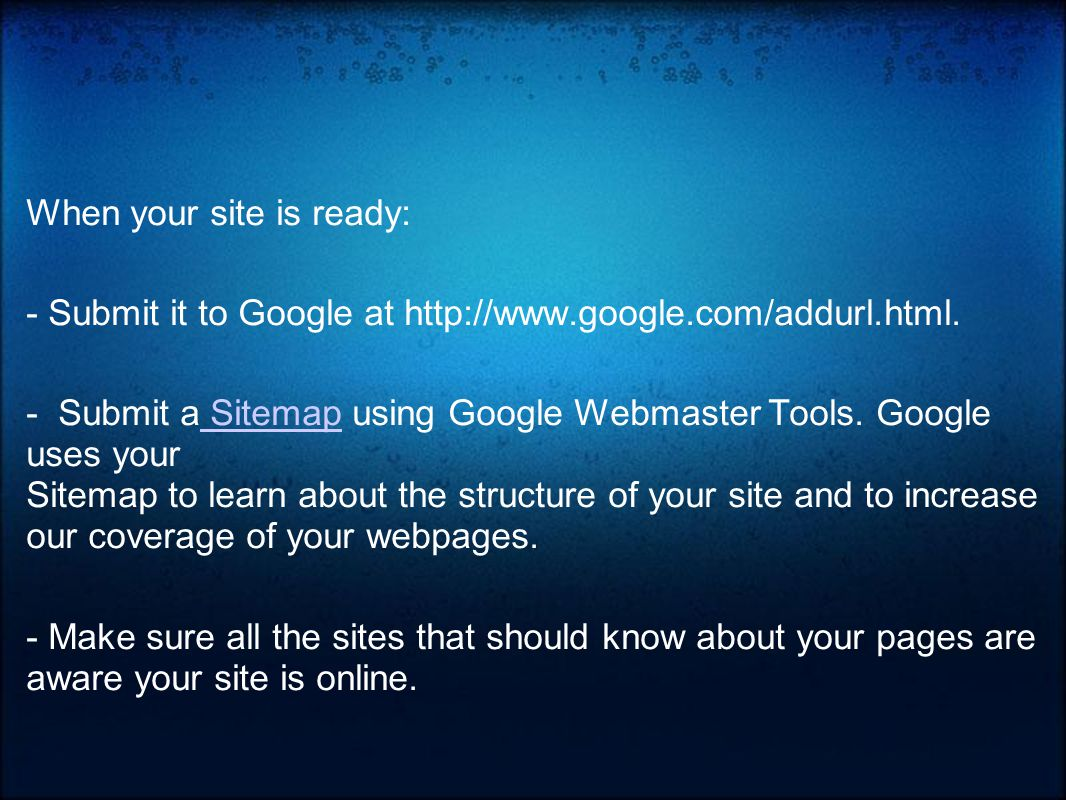 When your site is ready: - Submit it to Google at http://www.google.com/addurl.html.
