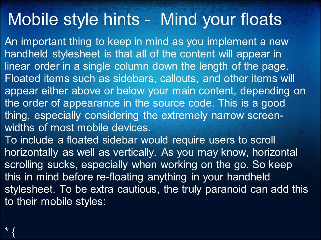 Mobile style hints - Mind your floats An important thing to keep in mind as you implement a new handheld stylesheet is that all of the content will appear in linear order in a single column down the length of the page.