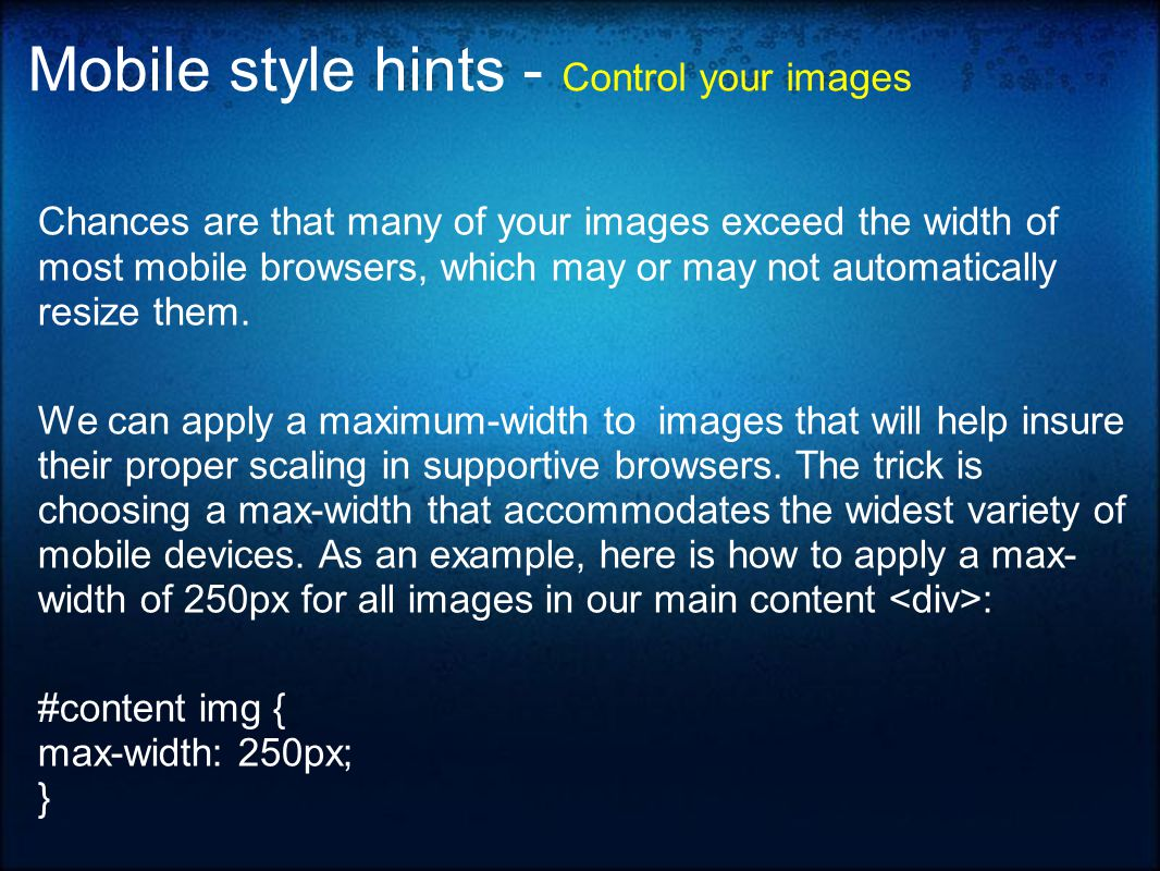 Mobile style hints - Control your images Chances are that many of your images exceed the width of most mobile browsers, which may or may not automatically resize them.