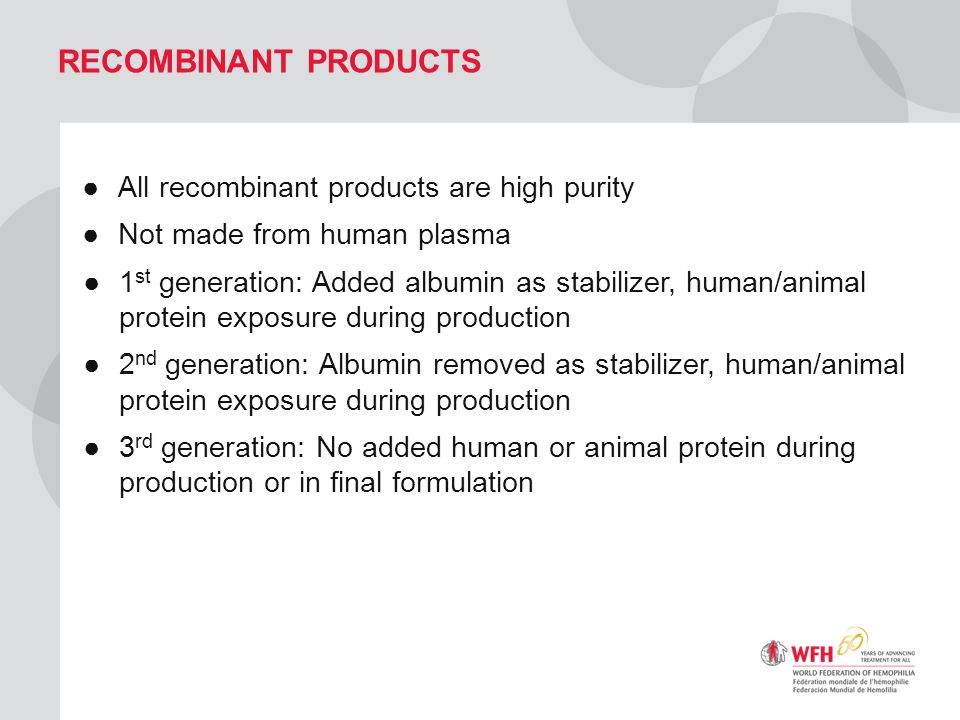RECOMBINANT PRODUCTS ●All recombinant products are high purity ●Not made from human plasma ●1 st generation: Added albumin as stabilizer, human/animal