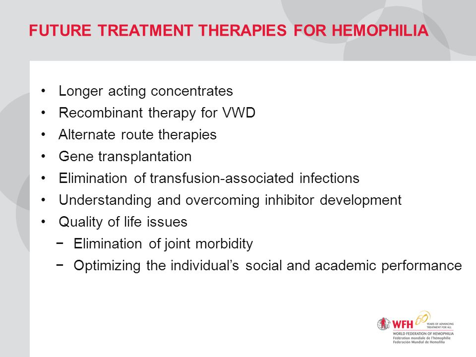 FUTURE TREATMENT THERAPIES FOR HEMOPHILIA Longer acting concentrates Recombinant therapy for VWD Alternate route therapies Gene transplantation Elimin