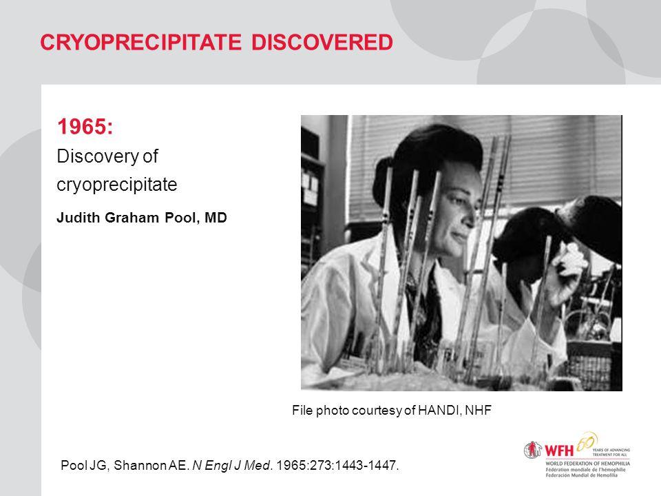 CRYOPRECIPITATE DISCOVERED 1965: Discovery of cryoprecipitate Judith Graham Pool, MD File photo courtesy of HANDI, NHF Pool JG, Shannon AE. N Engl J M