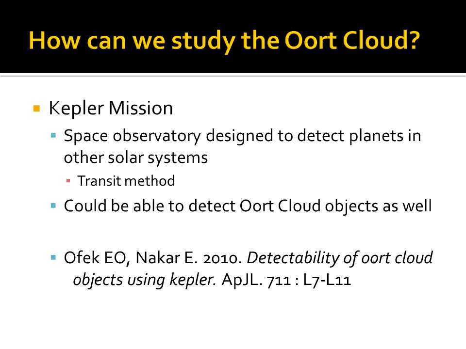  Kepler Mission  Space observatory designed to detect planets in other solar systems ▪ Transit method  Could be able to detect Oort Cloud objects as well  Ofek EO, Nakar E.