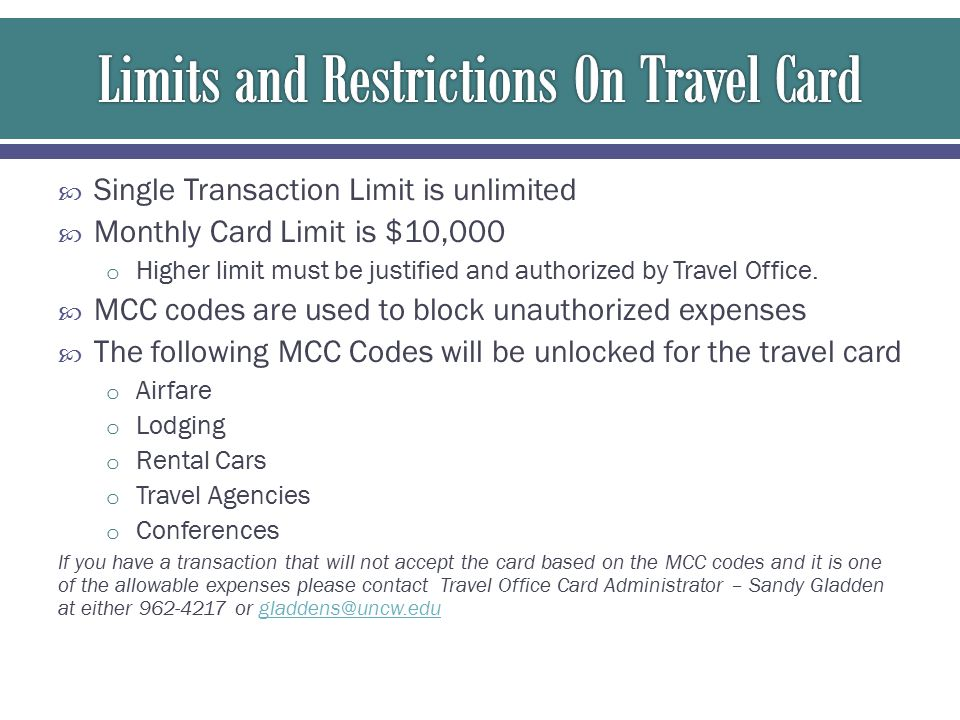  Single Transaction Limit is unlimited  Monthly Card Limit is $10,000 o Higher limit must be justified and authorized by Travel Office.