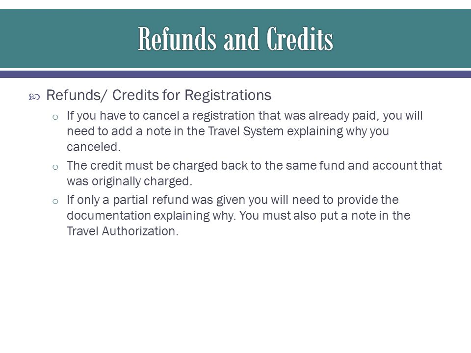  Refunds/ Credits for Registrations o If you have to cancel a registration that was already paid, you will need to add a note in the Travel System explaining why you canceled.