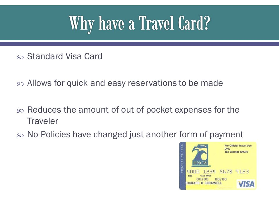  Standard Visa Card  Allows for quick and easy reservations to be made  Reduces the amount of out of pocket expenses for the Traveler  No Policies have changed just another form of payment