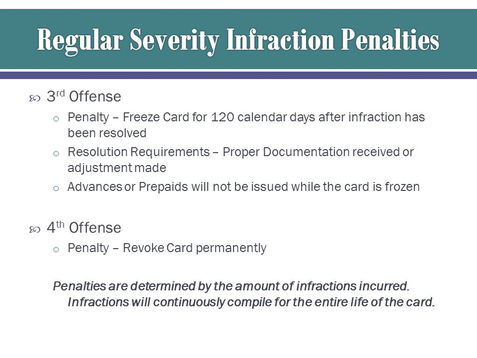  3 rd Offense o Penalty – Freeze Card for 120 calendar days after infraction has been resolved o Resolution Requirements – Proper Documentation received or adjustment made o Advances or Prepaids will not be issued while the card is frozen  4 th Offense o Penalty – Revoke Card permanently Penalties are determined by the amount of infractions incurred.