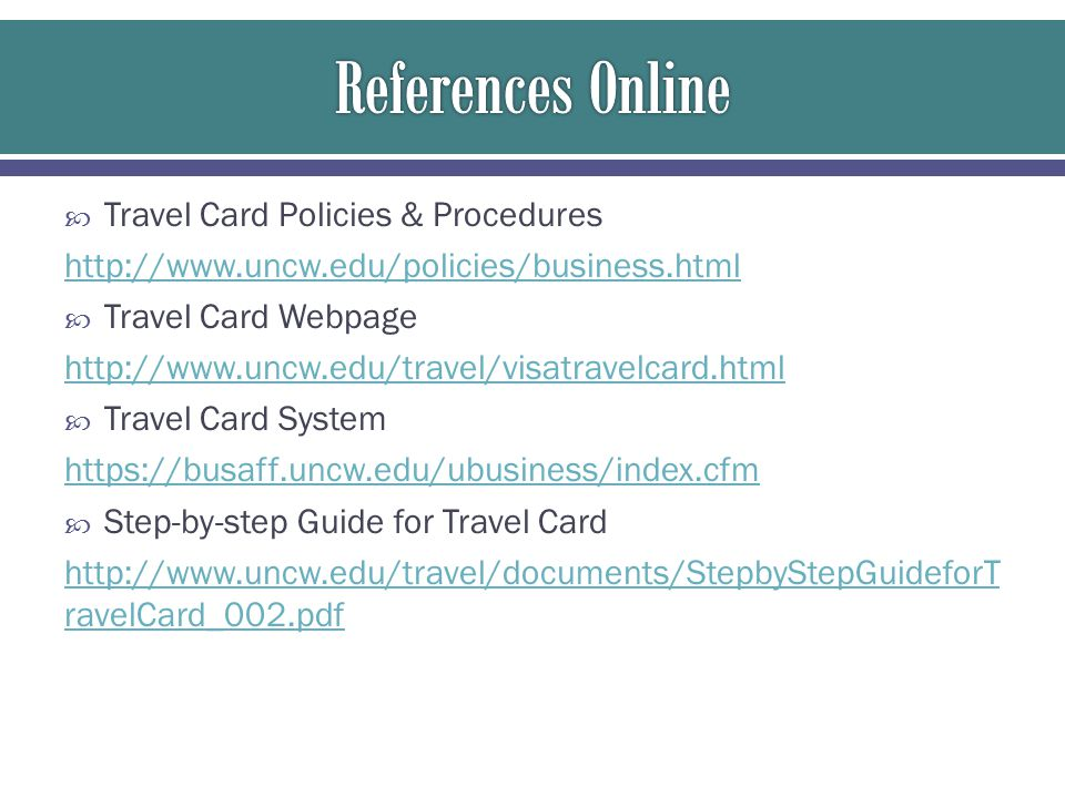  Travel Card Policies & Procedures http://www.uncw.edu/policies/business.html  Travel Card Webpage http://www.uncw.edu/travel/visatravelcard.html  Travel Card System https://busaff.uncw.edu/ubusiness/index.cfm  Step-by-step Guide for Travel Card http://www.uncw.edu/travel/documents/StepbyStepGuideforT ravelCard_002.pdf