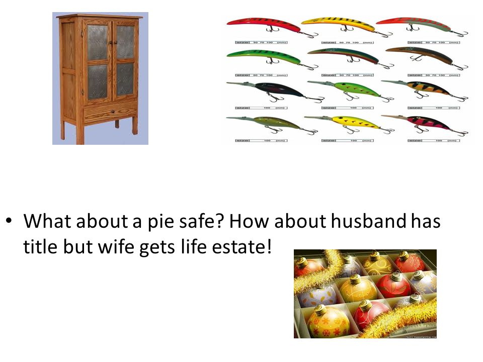 What about a pie safe How about husband has title but wife gets life estate!