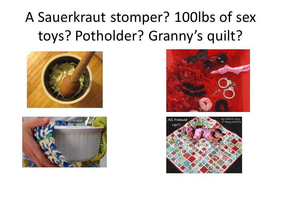 A Sauerkraut stomper? 100lbs of sex toys? Potholder? Granny's quilt?