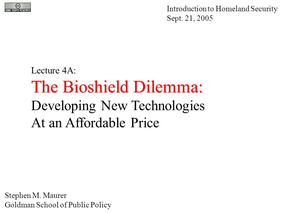 Lecture 4A: The Bioshield Dilemma: Developing New Technologies At an Affordable Price Introduction to Homeland Security Sept.